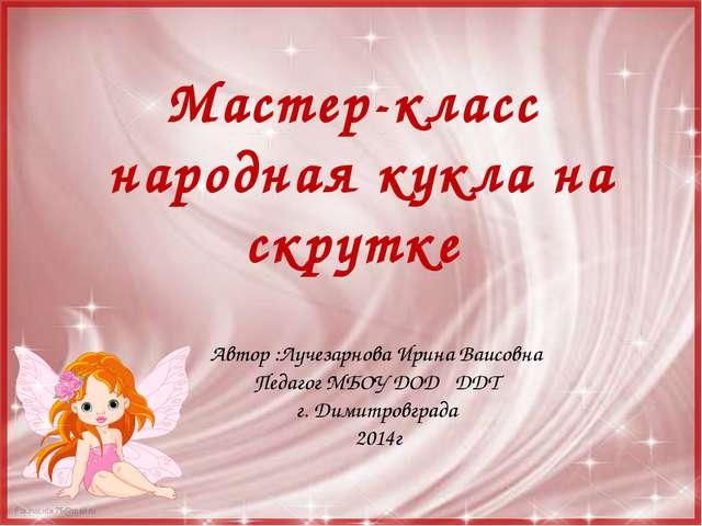 Мастер-класс народная кукла на скрутке Автор :Лучезарнова Ирина Ваисовна Педа...