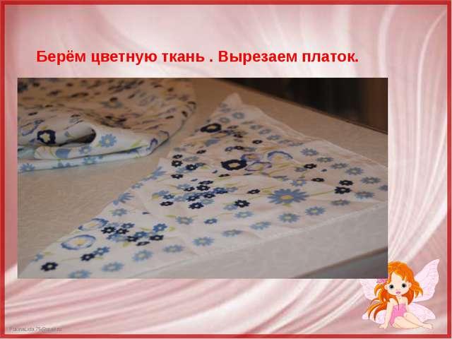 Берём цветную ткань . Вырезаем платок. FokinaLida.75@mail.ru