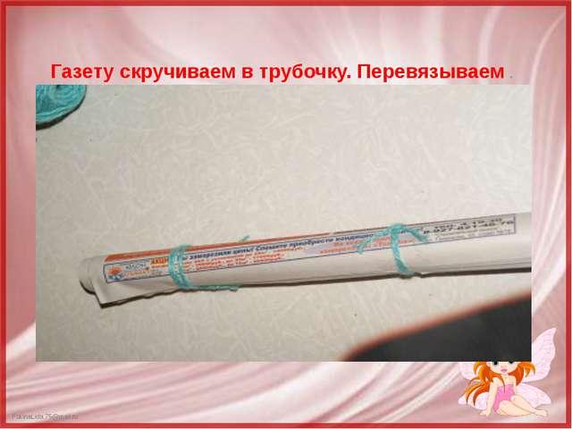 Газету скручиваем в трубочку. Перевязываем . FokinaLida.75@mail.ru