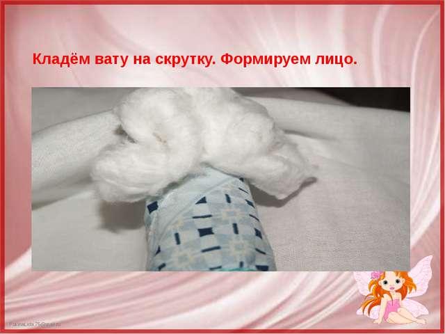 Кладём вату на скрутку. Формируем лицо. FokinaLida.75@mail.ru