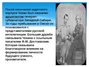 После окончания кадетского корпуса Чокан был назначен адъютантом генерал-губе