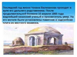 Последний год жизни Чокана Валиханова проходит в ауле его дальнего родственни