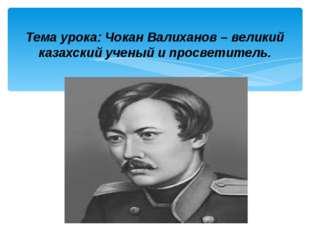 Тема урока: Чокан Валиханов – великий казахский ученый и просветитель.