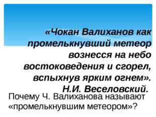 Почему Ч. Валиханова называют «промелькнувшим метеором»? «Чокан Валиханов как