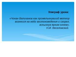 Эпиграф урока: «Чокан Валиханов как промелькнувший метеор вознесся на небо во