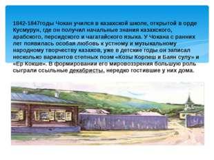 1842-1847годы Чокан учился в казахской школе, открытой в орде Кусмурун, где о