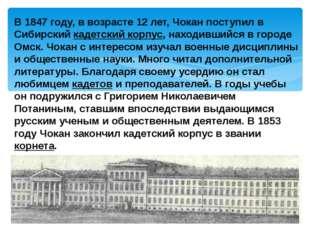 В 1847 году, в возрасте 12 лет, Чокан поступил в Сибирский кадетский корпус,