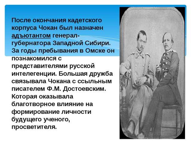 После окончания кадетского корпуса Чокан был назначен адъютантом генерал-губе...