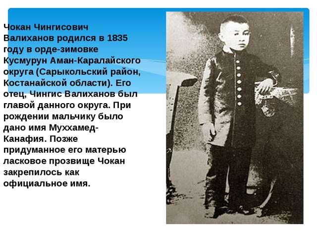 Чокан Чингисович Валиханов родился в 1835 году в орде-зимовке Кусмурун Аман-...