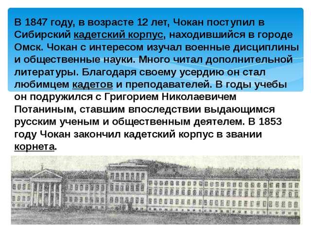 В 1847 году, в возрасте 12 лет, Чокан поступил в Сибирский кадетский корпус,...