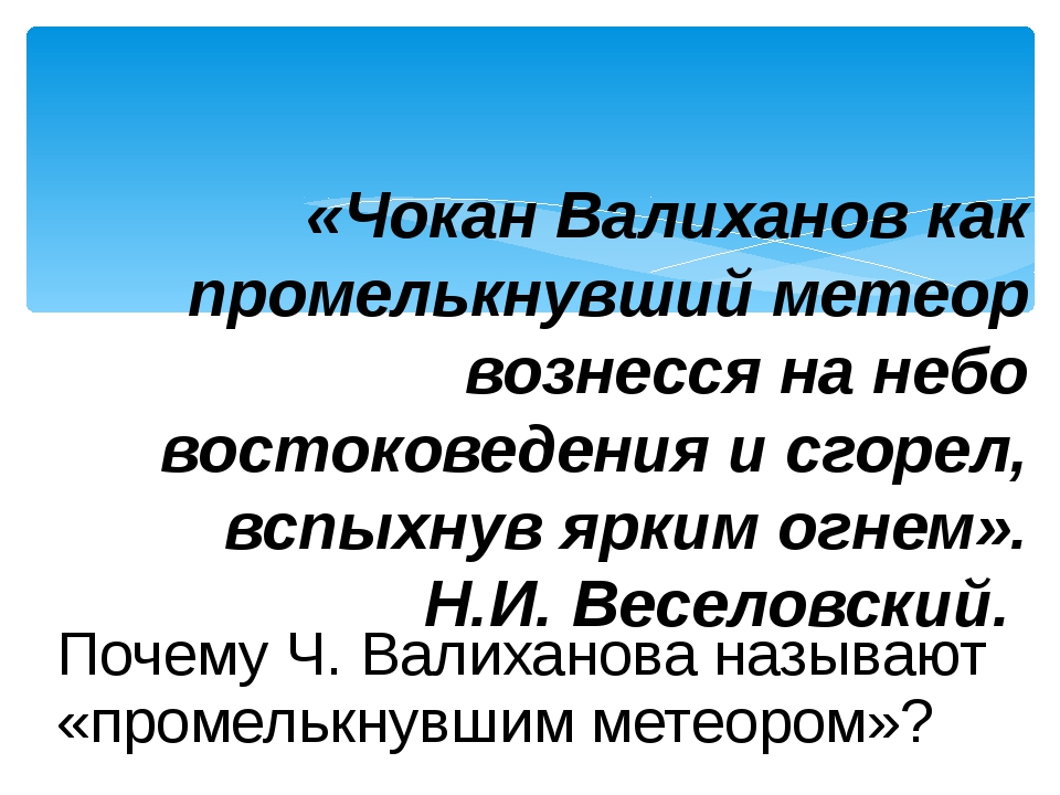 Почему Ч. Валиханова называют «промелькнувшим метеором»? «Чокан Валиханов как...