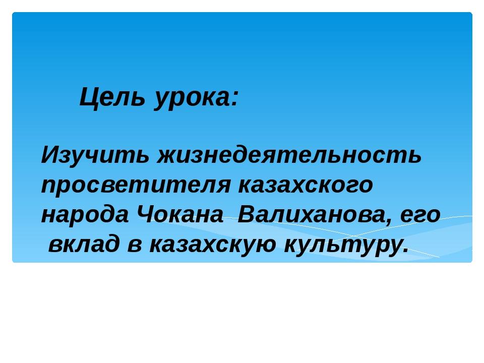 Изучить жизнедеятельность просветителя казахского народа Чокана Валиханова, е...