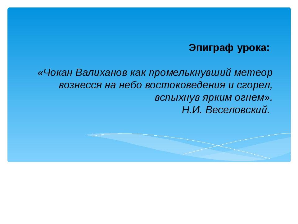 Эпиграф урока: «Чокан Валиханов как промелькнувший метеор вознесся на небо во...