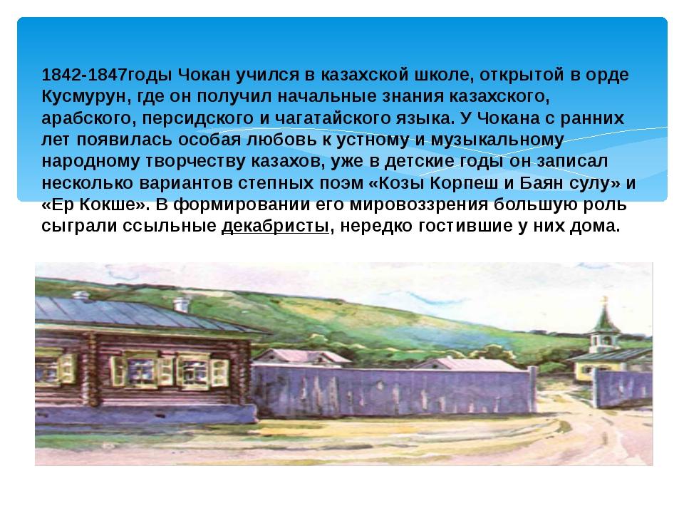 1842-1847годы Чокан учился в казахской школе, открытой в орде Кусмурун, где о...