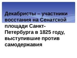 Декабристы – участники восстания на Сенатской площади Санкт-Петербурга в 1825