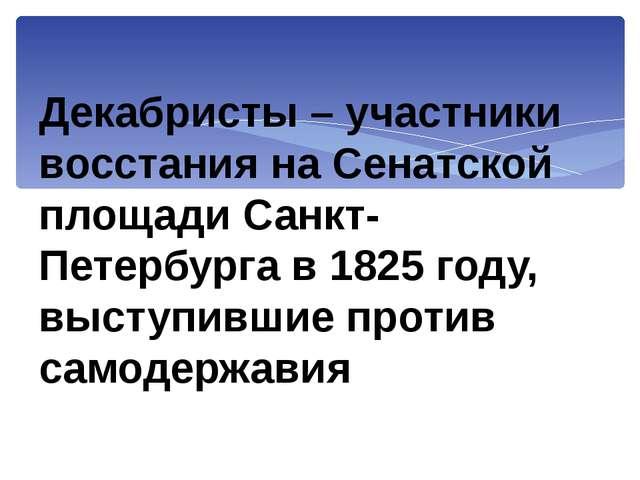 Декабристы – участники восстания на Сенатской площади Санкт-Петербурга в 1825...