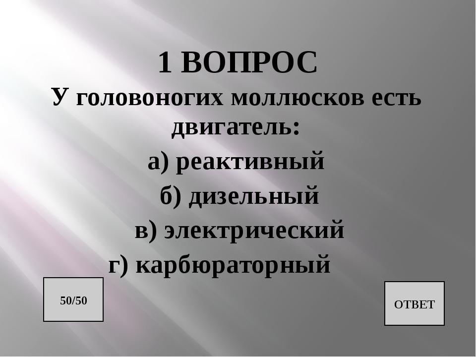 1 ВОПРОС У головоногих моллюсков есть двигатель: а) реактивный б) дизельный в...