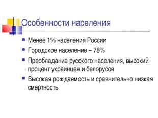 Особенности населения Менее 1% населения России Городское население – 78% Пре