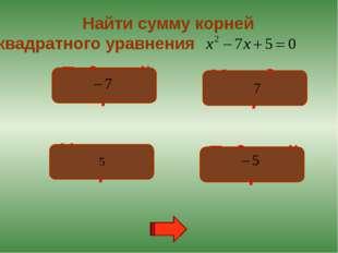 Подумай! Неверно! Подумай! Молодец! Найти сумму корней квадратного уравнения