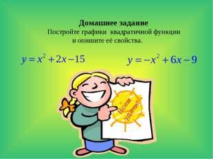 Домашнее задание Постройте графики квадратичной функции и опишите её свойства