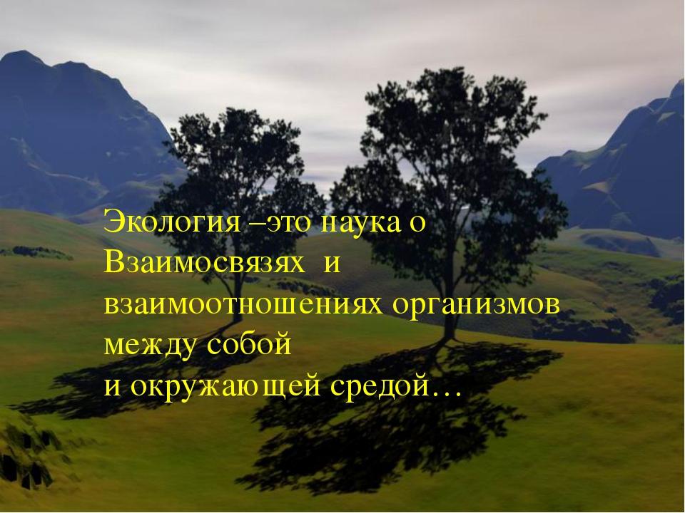 Экология –это наука о Взаимосвязях и взаимоотношениях организмов между собой...