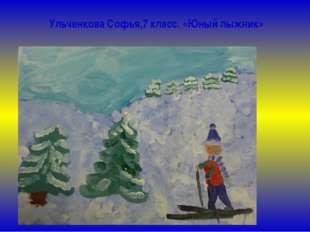 Ульченкова Софья,7 класс. «Юный лыжник»