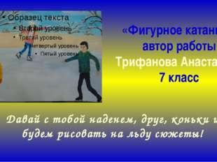 «Фигурное катание» автор работы Трифанова Анастасия, 7 класс Давай с тобой на