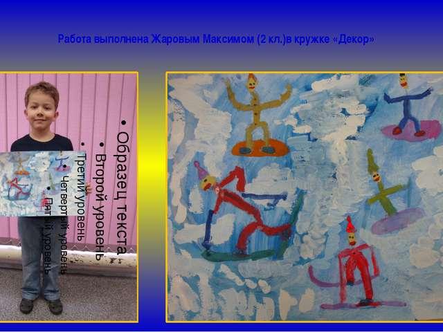 Работа выполнена Жаровым Максимом (2 кл.)в кружке «Декор»