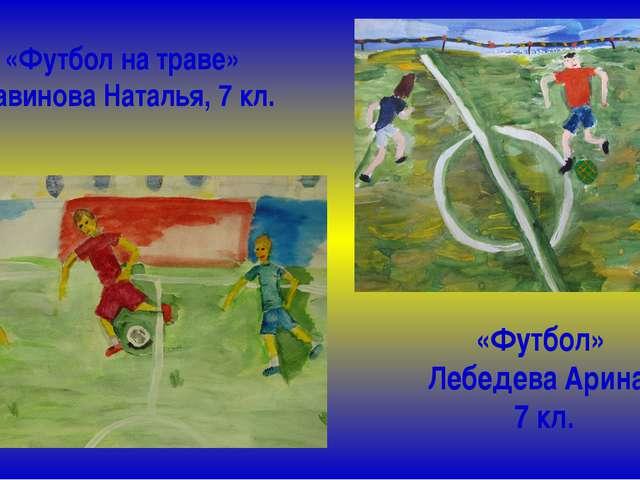 «Футбол на траве» Савинова Наталья, 7 кл. «Футбол» Лебедева Арина, 7 кл.