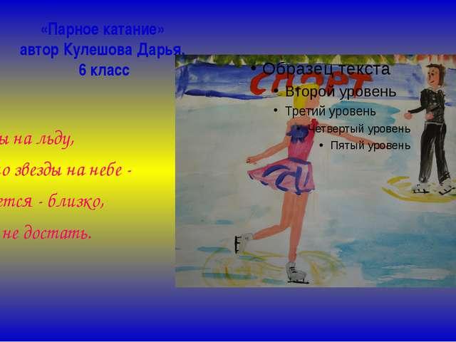 «Парное катание» автор Кулешова Дарья, 6 класс Звезды на льду, словно звезды...