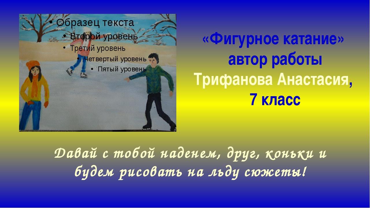 «Фигурное катание» автор работы Трифанова Анастасия, 7 класс Давай с тобой на...