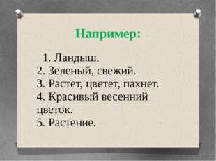 Например: 1. Ландыш. 2. Зеленый, свежий. 3. Растет, цветет, пахнет. 4. Красив