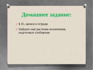 Домашнее задание: § 45, записи в тетради Найдите ещё растения-исключения, под