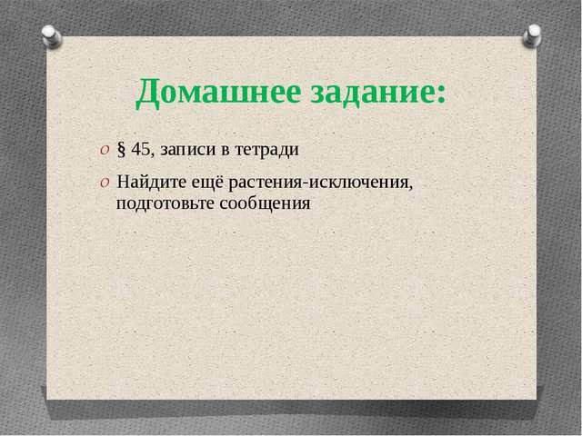 Домашнее задание: § 45, записи в тетради Найдите ещё растения-исключения, под...