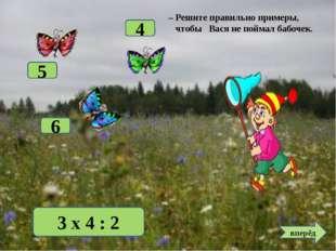 3 х 4 : 2 6 5 4 вперёд – Решите правильно примеры, чтобы Вася не поймал бабоч