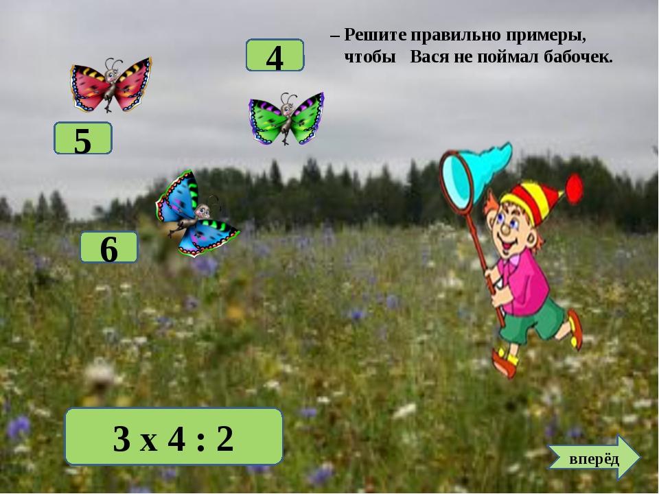 3 х 4 : 2 6 5 4 вперёд – Решите правильно примеры, чтобы Вася не поймал бабоч...