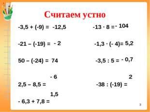 Считаем устно -3,5 + (-9) = -13 ∙ 8 = -21 – (-19) = -1,3 ∙ (- 4)= 50 – (-24)