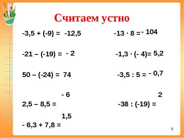 Считаем устно -3,5 + (-9) = -13 ∙ 8 = -21 – (-19) = -1,3 ∙ (- 4)= 50 – (-24)...