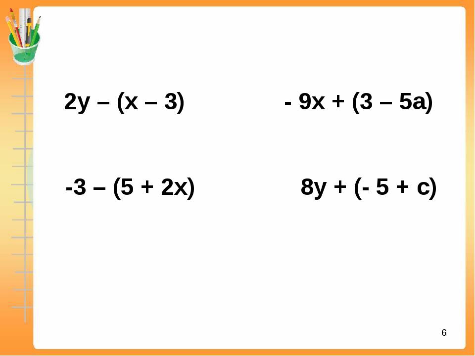 2у – (х – 3) - 9х + (3 – 5а) -3 – (5 + 2х) 8у + (- 5 + с) *