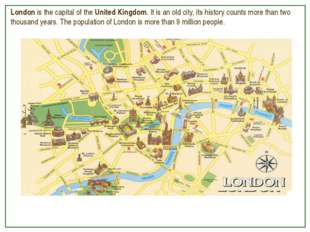 London is the capital of the United Kingdom. It is an old city, its history c