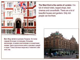 The West End is the centre of London. It is full of richest hotels, largest s