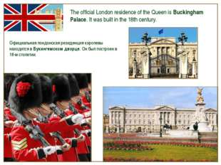 The official London residence of the Queen is Buckingham Palace. It was built