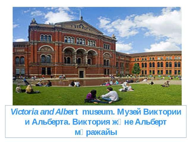 Victoria and Albert museum. Музей Виктории и Альберта. Виктория және Альберт...