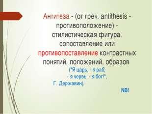 Антитеза - (от греч. antithesis - противоположение) - стилистическая фигура,