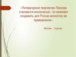 «Литературное творчество Лескова становится иконописью,- он начинает создават
