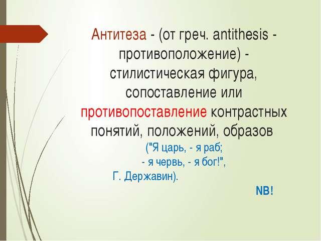 Антитеза - (от греч. antithesis - противоположение) - стилистическая фигура,...