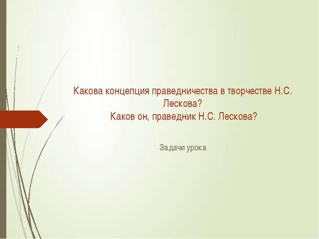 Какова концепция праведничества в творчестве Н.С. Лескова? Каков он, праведни...