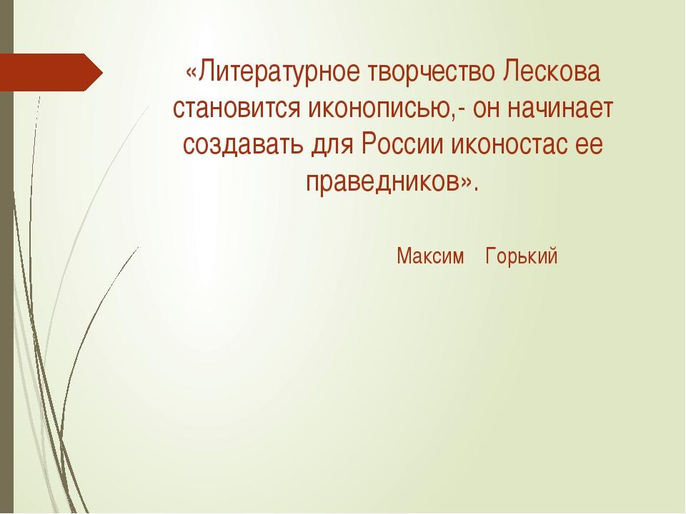 «Литературное творчество Лескова становится иконописью,- он начинает создават...