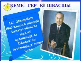 Н.Ә.Назарбаев қай жерде дүниеге келді? КЕМЕҢГЕР КӨШБАСШЫ Н.Ә.Назарбаев 1940 ж