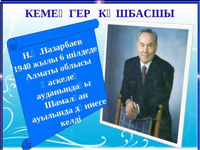 Н.Ә.Назарбаев 1940 жылы 6 шілдеде Алматы облысы Қаскелең ауданындағы Шамалған...